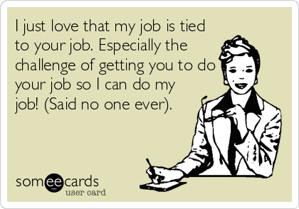 I just love that my job is tied to your job. Especially the challenge of getting you to do your job so I can do my job! (Said no one ever).