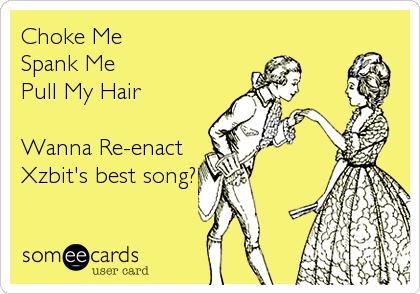 Choke Me Spank Me Pull My Hair  Wanna Re-enact Xzbit's best song?