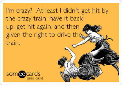 I'm crazy?  At least I didn't get hit by the crazy train, have it back up, get hit again, and then given the right to drive the train.