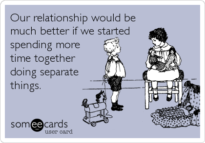 Our relationship would be much better if we started spending more time together doing separate things.