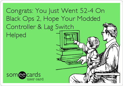 Congrats: You Just Went 52-4 On Black Ops 2, Hope Your Modded Controller & Lag Switch Helped