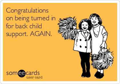 Congratulations on being turned in for back child support. AGAIN.