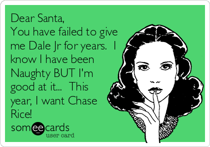 Dear Santa, You have failed to give me Dale Jr for years.  I know I have been Naughty BUT I'm good at it...  This year, I want Chase Rice!