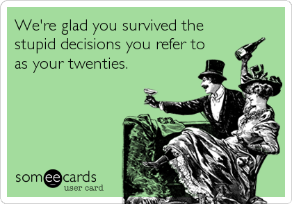 We're glad you survived the stupid decisions you refer to as your twenties.
