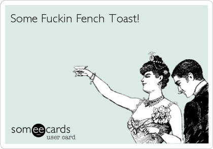 Some Fuckin Fench Toast!