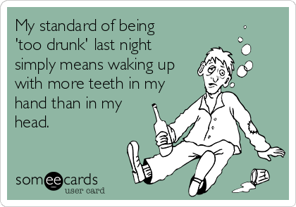 My standard of being  'too drunk' last night simply means waking up with more teeth in my hand than in my head.