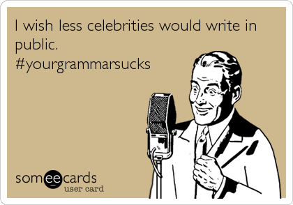 I wish less celebrities would write in public. #yourgrammarsucks