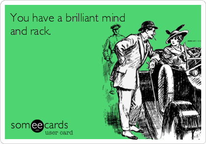 You have a brilliant mind and rack.