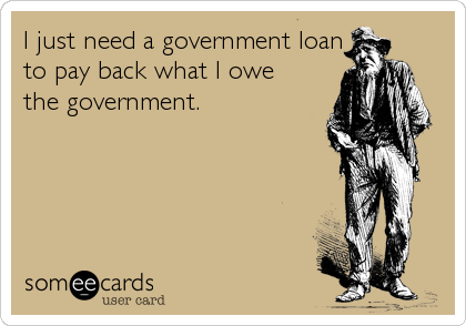 I just need a government loan to pay back what I owe  the government.