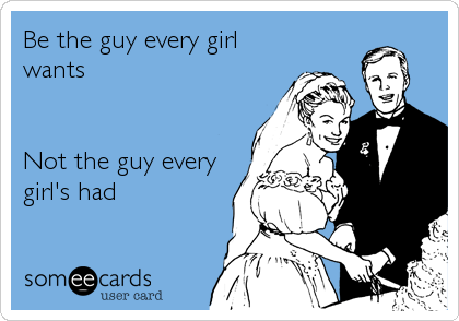Be the guy every girl wants   Not the guy every girl's had