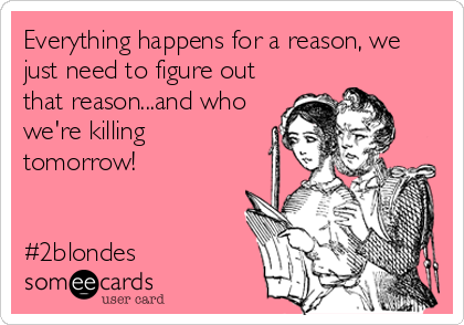 Everything happens for a reason, we just need to figure out that reason...and who we're killing tomorrow!    #2blondes