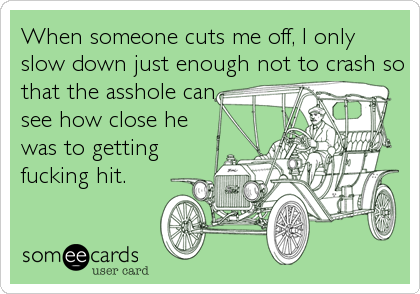 When someone cuts me off, I only slow down just enough not to crash so that the asshole can  see how close he was to getting  fucking hit.