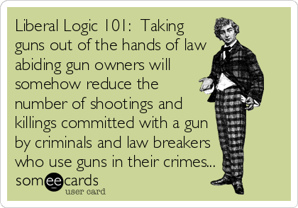 Liberal Logic 101:  Taking guns out of the hands of law abiding gun owners will somehow reduce the number of shootings and killings committed with a gun by criminals and law breakers  who use guns in their crimes...