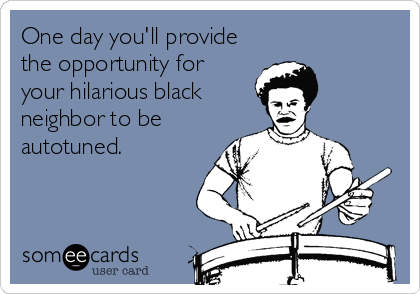 One day you'll provide the opportunity for  your hilarious black neighbor to be autotuned.