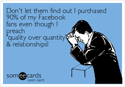 "Don't let them find out I purchased 90% of my Facebook fans even though I preach  ""quality over quantity"" & relationships!"