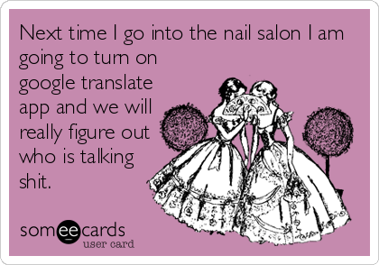 Next time I go into the nail salon I am going to turn on google translate app and we will really figure out who is talking shit.