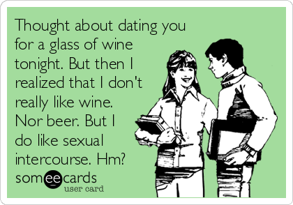 Thought about dating you for a glass of wine tonight. But then I realized that I don't really like wine. Nor beer. But I do like sexual intercourse. Hm?