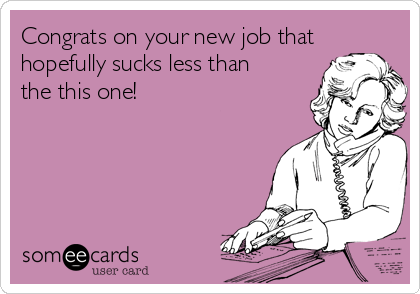 Congrats on your new job that hopefully sucks less than the this one!