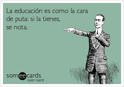 La educación es como la cara de puta: si la tienes, se nota.