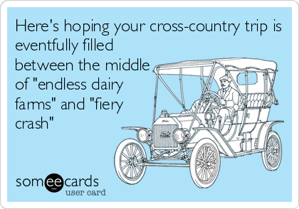 """Here's hoping your cross-country trip is eventfully filled between the middle of """"endless dairy farms"""" and """"fiery crash"""""""
