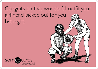 Congrats on that wonderful outfit your girlfriend picked out for you last night.