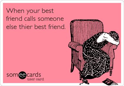 When your best friend calls someone else thier best friend.