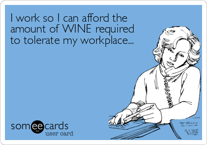 I work so I can afford the  amount of WINE required to tolerate my workplace...