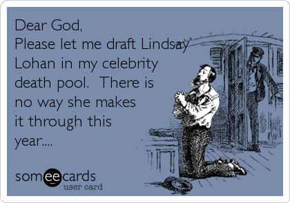 Dear God,  Please let me draft Lindsay Lohan in my celebrity death pool.  There is no way she makes it through this year....