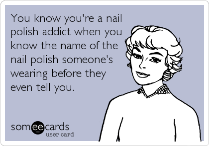 You know you're a nail polish addict when you know the name of the nail polish someone's wearing before they even tell you.