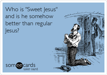 "Who is ""Sweet Jesus"" and is he somehow  better than regular Jesus?"