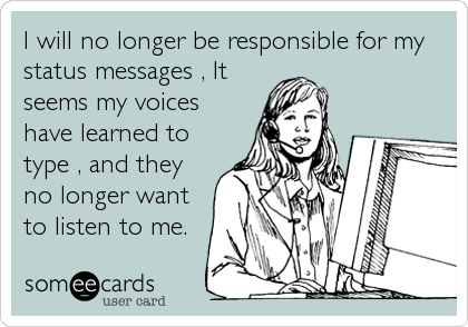 I will no longer be responsible for my status messages , It seems my voices have learned to type , and they no longer want to listen to me.