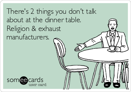 There's 2 things you don't talk about at the dinner table. Religion & exhaust manufacturers.