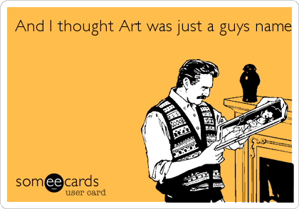 And I thought Art was just a guys name