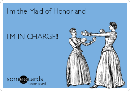 I'm the Maid of Honor and   I'M IN CHARGE!!