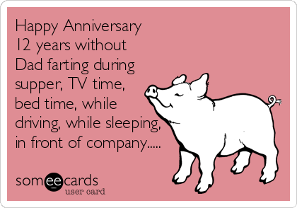 Happy Anniversary  12 years without Dad farting during supper, TV time, bed time, while  driving, while sleeping, in front of company.....