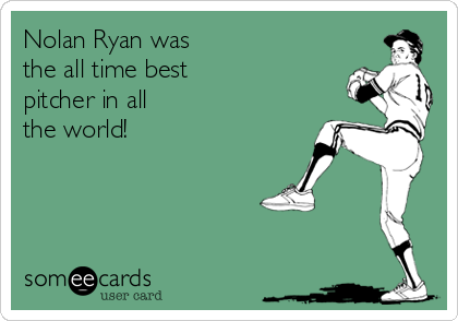 Nolan Ryan was the all time best pitcher in all the world!