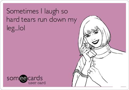 Sometimes I laugh so hard tears run down my leg...lol