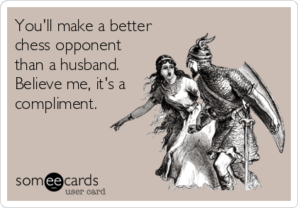 You'll make a better chess opponent than a husband. Believe me, it's a compliment.