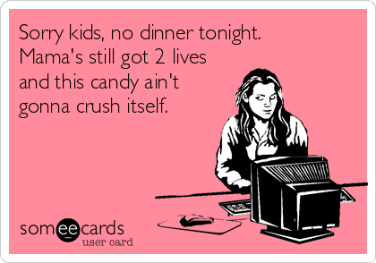 Sorry kids, no dinner tonight. Mama's still got 2 lives and this candy ain't gonna crush itself.