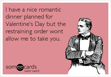 I have a nice romantic dinner planned for Valentine's Day but the restraining order wont allow me to take you.