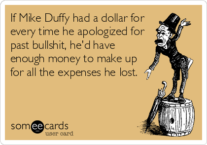 If Mike Duffy had a dollar for every time he apologized for past bullshit, he'd have enough money to make up for all the expenses he lost.