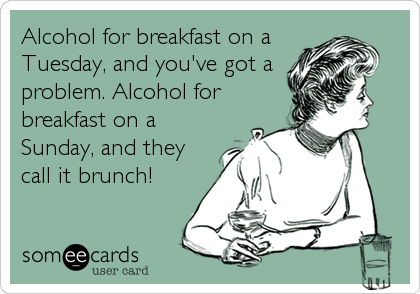 Alcohol for breakfast on a Tuesday, and you've got a problem. Alcohol for breakfast on a Sunday, and they call it brunch!