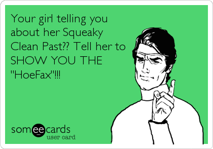"""Your girl telling you about her Squeaky Clean Past?? Tell her to SHOW YOU THE """"HoeFax""""!!!"""