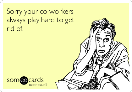Sorry your co-workers always play hard to get rid of.
