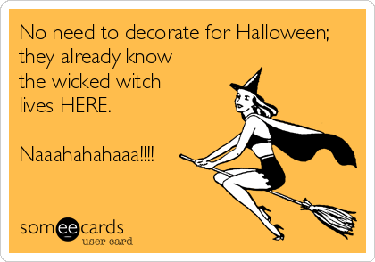 No need to decorate for Halloween; they already know the wicked witch  lives HERE.  Naaahahahaaa!!!!