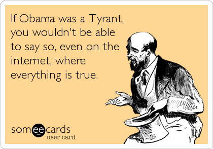 If Obama was a Tyrant, you wouldn't be able to say so, even on the internet, where everything is true.