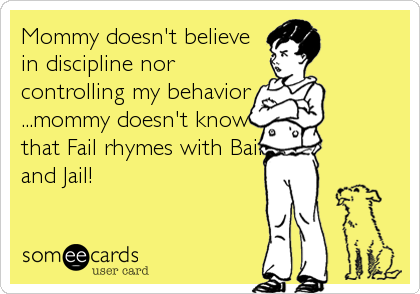 Mommy doesn't believe in discipline nor controlling my behavior ...mommy doesn't know that Fail rhymes with Bail and Jail!