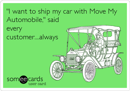 """""""I want to ship my car with Move My Automobile,"""" said every customer....always"""