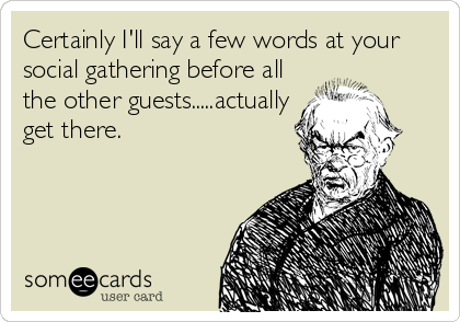 Certainly I'll say a few words at your social gathering before all the other guests.....actually get there.