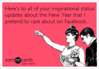 Heres To All Of Your Inspirational Status Updates About The New Year That I Pretend To